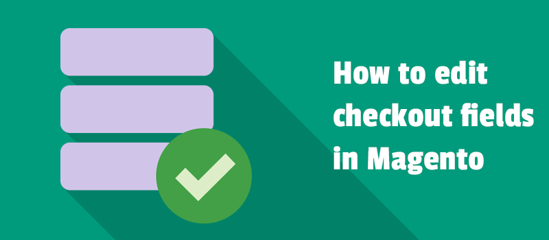 Edit checkout fields in Magento 1 and Magento 2