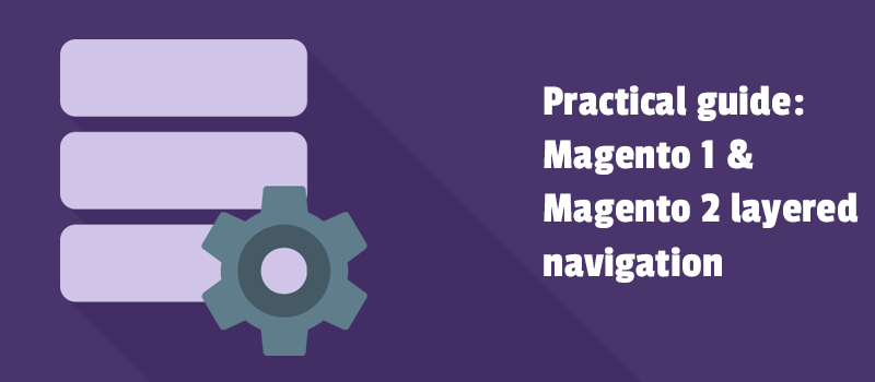 Practical guide: Magento and Magento 2 layered navigation