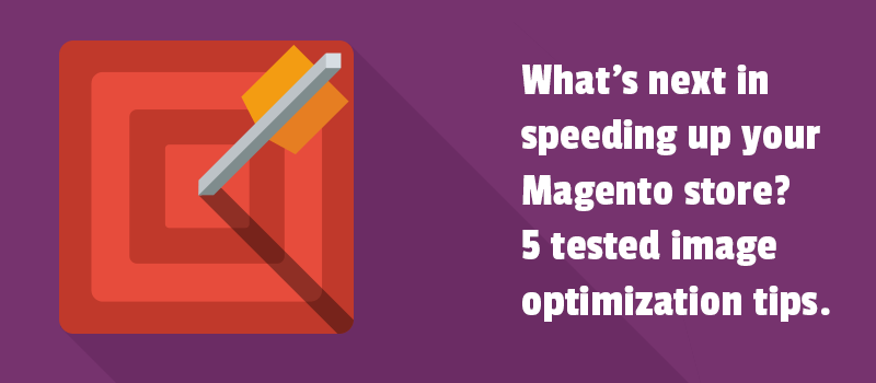 What's next in speeding up your Magento store? 5 tested image optimization tips.