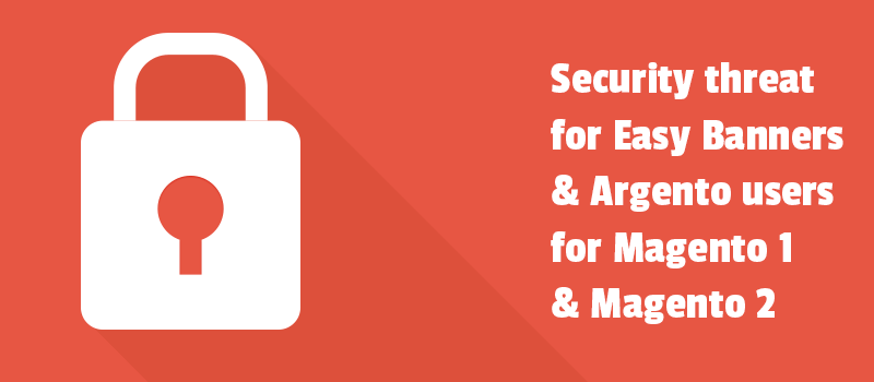 Security threat for Easy Banners & Argento users for Magento 1 and Magento 2