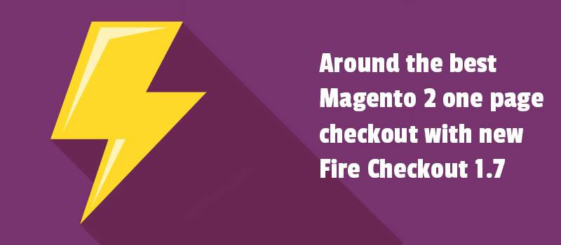 Around the best Magento 2 one page checkout with new Fire Checkout 1.7 release.