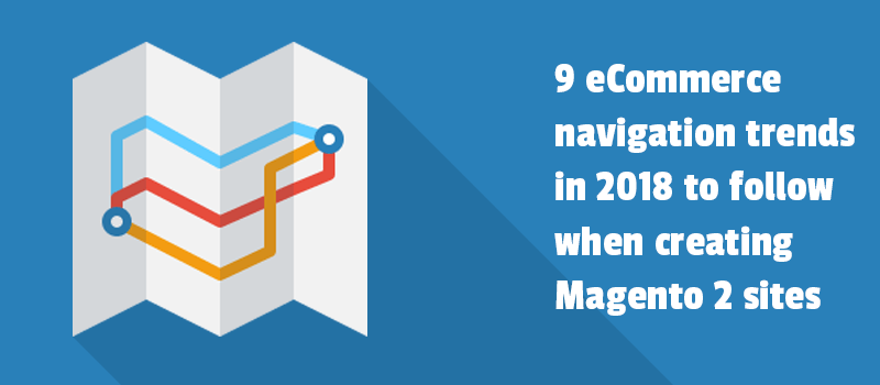9 eCommerce navigation trends in 2018 to follow when creating Magento 2 sites