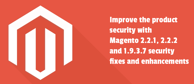 Improve the Magento security with Magento 2.2.1, 2.2.2 and 1.9.3.7 security fixes and enhancements.