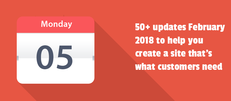 50+ updates February 2018 to help you create a site that's what customers need.