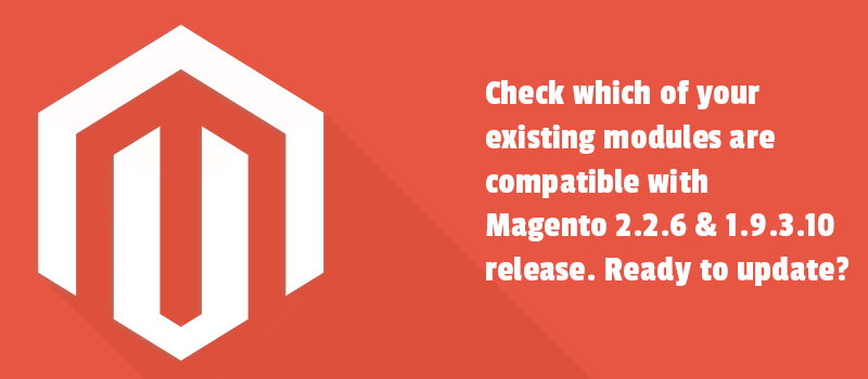 Check which of your existing modules are compatible with Magento 2.2.6 and 1.9.3.10 release. Ready to update?