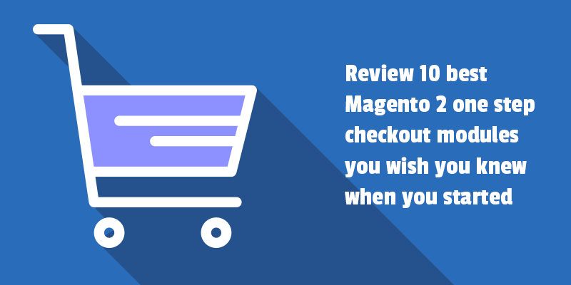 Review 10 top Magento 2 checkout modules you wish you knew when you started.