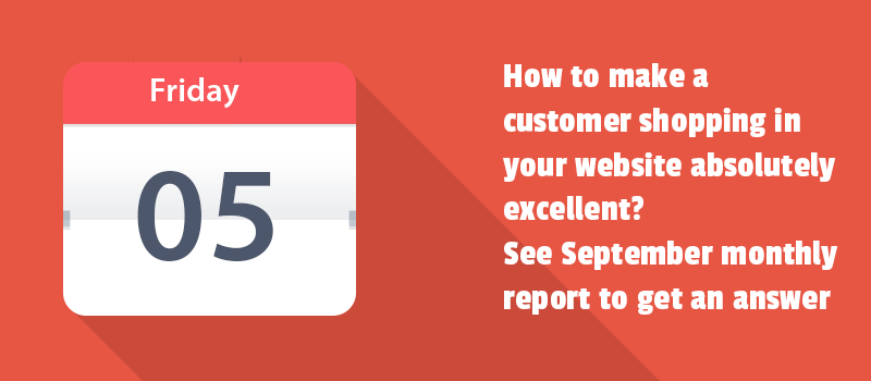 How to make a customer shopping in your website absolutely excellent? See September monthly report to get an answer.
