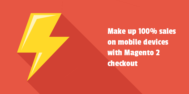 Make up 100% sales on mobile devices with Magento 2 checkout.