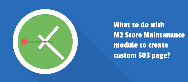 What to do with M2 Store Maintenance module to create custom 503 page?