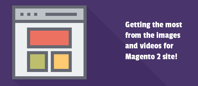 Getting the most from the images and videos for Magento 2 site!