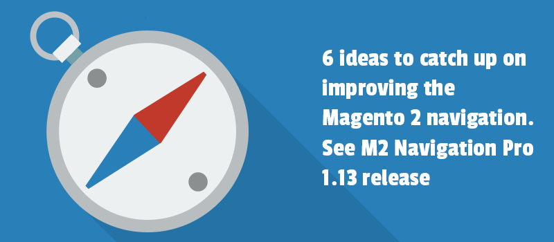6 ideas to catch up on improving the Magento 2 navigation. See M2 Navigation Pro 1.13 release.