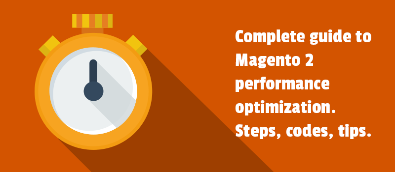 Complete guide to Magento 2 performance optimization. Steps, codes, tips.