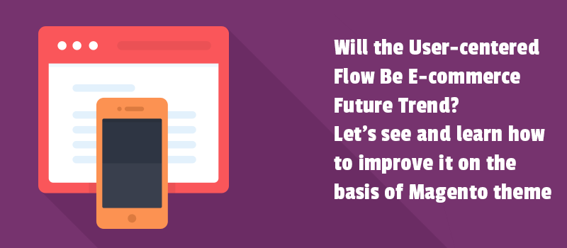 Will the User-centered Flow Be E-commerce Future Trend? Let's see and learn how to improve it on the basis of Magento 2 theme.