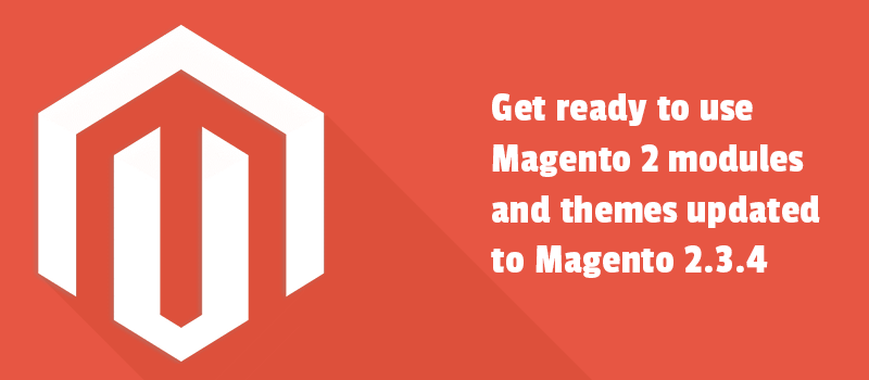 Get ready to use Magento 2 modules and themes updated to Magento 2.3.4 version