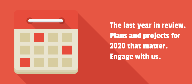 The last year in review. Plans and projects for 2020 that matter. Engage with us.