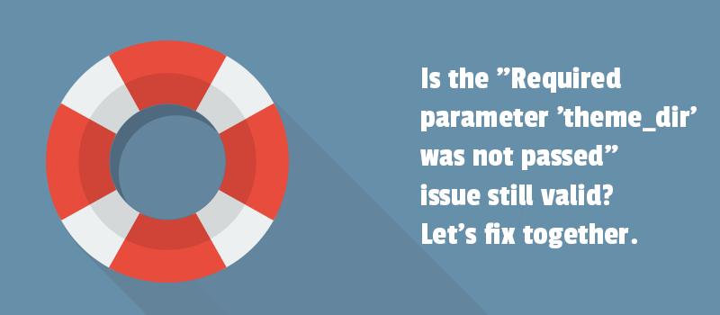 "Is the ""Required parameter 'theme_dir' was not passed"" issue still valid? Let's fix together"