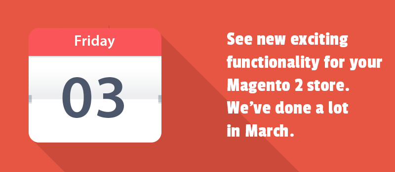 See new exciting functionality for your Magento 2 store. We've done a lot in March.