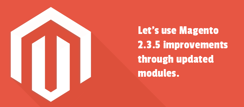 Let's use Magento 2.3.5 improvements through updated modules.