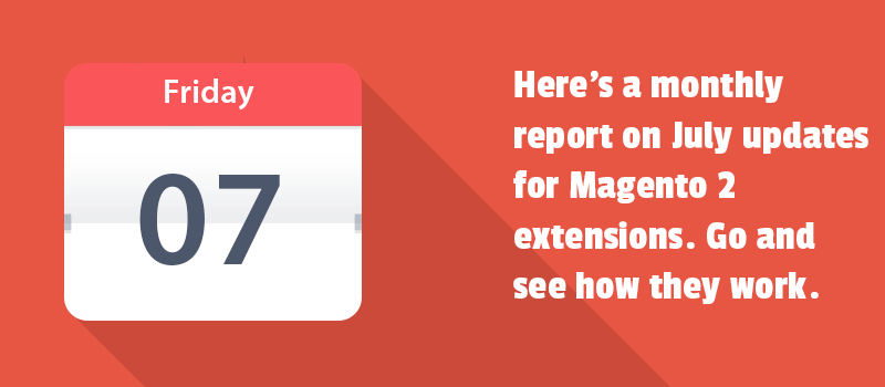 Here's a monthly report on July updates for Magento 2 extensions. Go and see how they work.