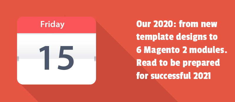 Our 2020: from new template designs to 6 Magento 2 modules. Read to be prepared for successful 2021.