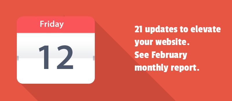 21 updates to elevate your website. See February monthly report.
