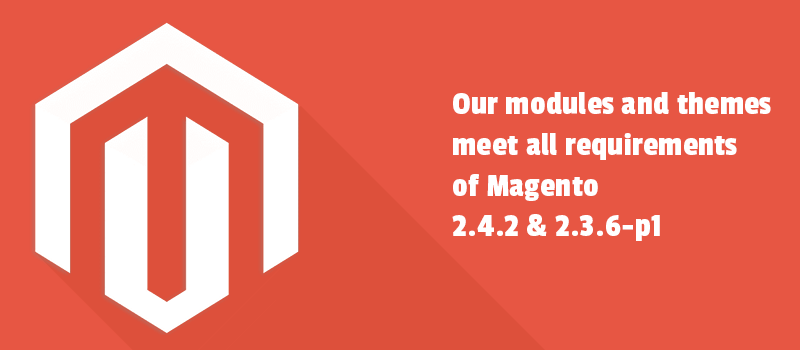 Our modules and themes meet all requirements of Magento 2.4.2 & 2.3.6-p1