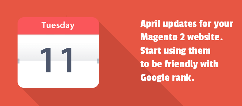 April updates for your Magento 2 website. Start using them to be friendly with Google rank.