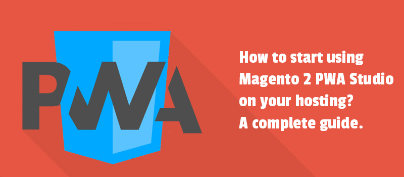 How to start using Magento 2 PWA Studio on your hosting? A complete guide.