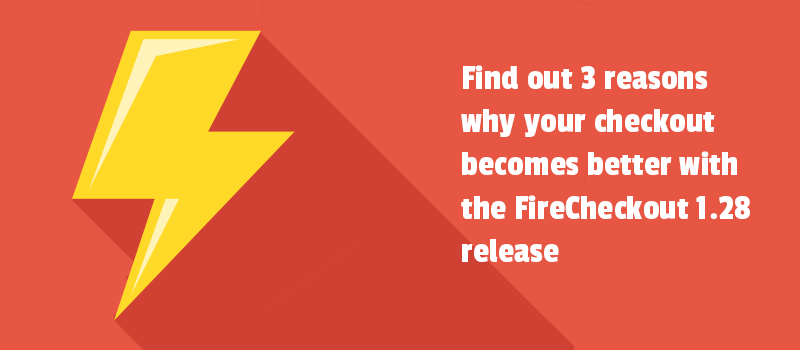 Find out 3 reasons why your checkout becomes better with the FireCheckout 1.28 release
